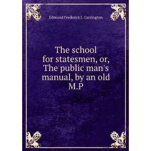 mans manual, by an old M.P. Edmund Frederick J . Carrington Books