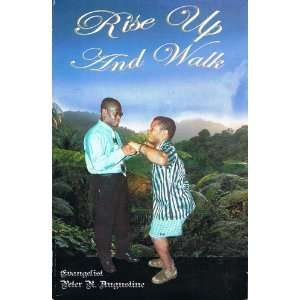 Rise Up and Walk Evangelist Peter R. Augustine Books