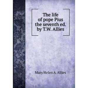 The life of pope Pius the seventh ed. by T.W. Allies.: Mary Helen A