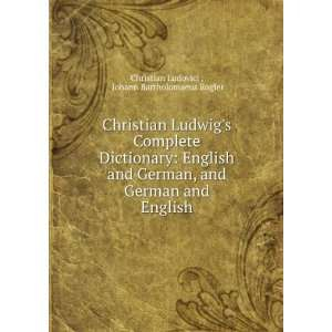 Christian Ludwigs Complete Dictionary English and German, and German