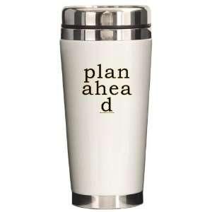 Plan Ahead Joke Humor Ceramic Travel Mug by CafePress